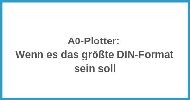 A0-Plotter: Wenn es das größte DIN-Format sein soll