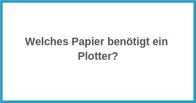 Welches Papier benötigt ein Plotter?